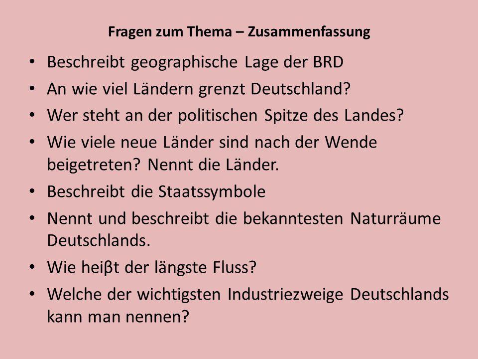 Fragen zum Thema – Zusammenfassung Beschreibt geographische Lage der BRD An wie viel Ländern grenzt Deutschland? Wer steht an der politischen Spitze d