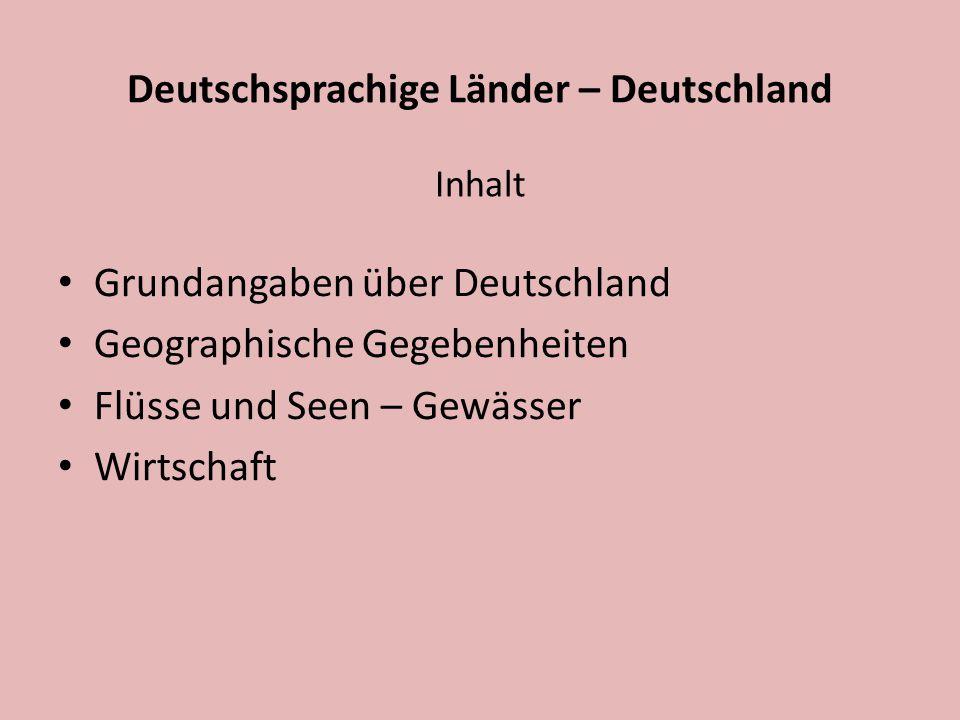 Deutschsprachige Länder – Deutschland Inhalt Grundangaben über Deutschland Geographische Gegebenheiten Flüsse und Seen – Gewässer Wirtschaft