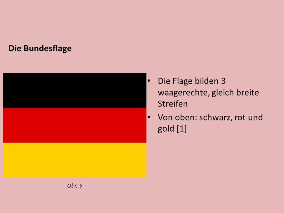 Die Bundesflage Die Flage bilden 3 waagerechte, gleich breite Streifen Von oben: schwarz, rot und gold [1] Obr.