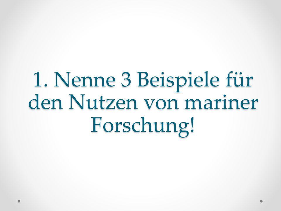 1. Nenne 3 Beispiele für den Nutzen von mariner Forschung!