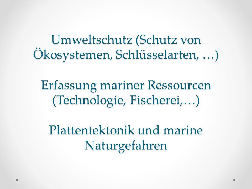 Umweltschutz (Schutz von Ökosystemen, Schlüsselarten, …) Erfassung mariner Ressourcen (Technologie, Fischerei,…) Plattentektonik und marine Naturgefah