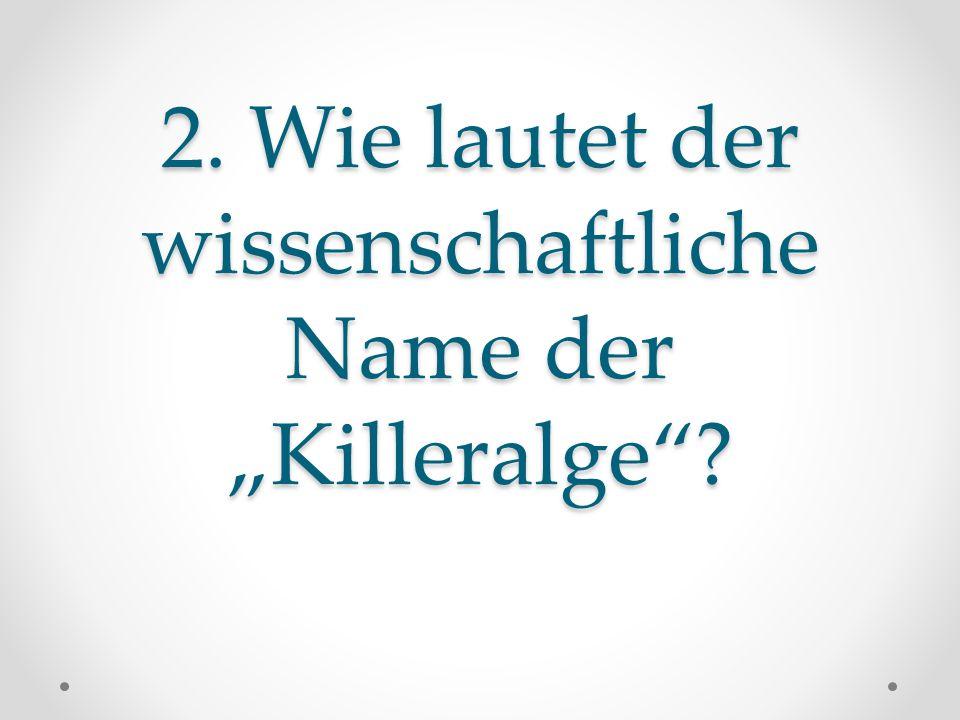 """2. Wie lautet der wissenschaftliche Name der """"Killeralge""""?"""