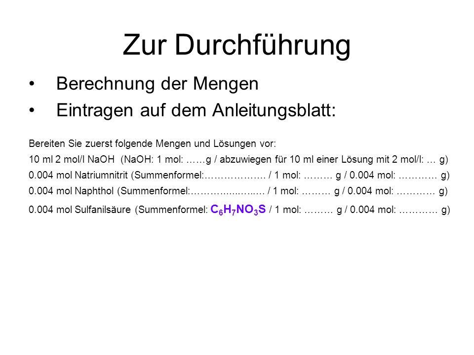 Zur Durchführung Berechnung der Mengen Eintragen auf dem Anleitungsblatt: Bereiten Sie zuerst folgende Mengen und Lösungen vor: 10 ml 2 mol/l NaOH (NaOH: 1 mol: ……g / abzuwiegen für 10 ml einer Lösung mit 2 mol/l: … g) 0.004 mol Natriumnitrit (Summenformel:…………….… / 1 mol: ……… g / 0.004 mol: ………… g) 0.004 mol Naphthol (Summenformel:………......…...… / 1 mol: ……… g / 0.004 mol: ………… g) 0.004 mol Sulfanilsäure (Summenformel: C 6 H 7 NO 3 S / 1 mol: ……… g / 0.004 mol: ………… g)
