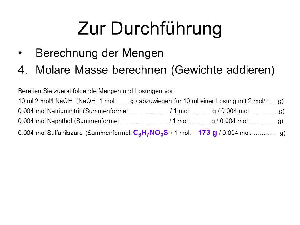 Zur Durchführung Berechnung der Mengen 4.Molare Masse berechnen (Gewichte addieren) Bereiten Sie zuerst folgende Mengen und Lösungen vor: 10 ml 2 mol/l NaOH (NaOH: 1 mol: ……g / abzuwiegen für 10 ml einer Lösung mit 2 mol/l: … g) 0.004 mol Natriumnitrit (Summenformel:…………….… / 1 mol: ……… g / 0.004 mol: ………… g) 0.004 mol Naphthol (Summenformel:………......…...… / 1 mol: ……… g / 0.004 mol: ………… g) 0.004 mol Sulfanilsäure (Summenformel: C 6 H 7 NO 3 S / 1 mol: 173 g / 0.004 mol: ………… g)