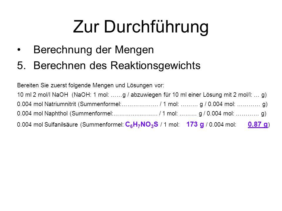 Zur Durchführung Berechnung der Mengen 5.Berechnen des Reaktionsgewichts Bereiten Sie zuerst folgende Mengen und Lösungen vor: 10 ml 2 mol/l NaOH (NaOH: 1 mol: ……g / abzuwiegen für 10 ml einer Lösung mit 2 mol/l: … g) 0.004 mol Natriumnitrit (Summenformel:…………….… / 1 mol: ……… g / 0.004 mol: ………… g) 0.004 mol Naphthol (Summenformel:………......…...… / 1 mol: ……… g / 0.004 mol: ………… g) 0.004 mol Sulfanilsäure (Summenformel: C 6 H 7 NO 3 S / 1 mol: 173 g / 0.004 mol: 0.87 g )