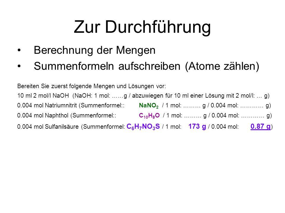 Zur Durchführung Berechnung der Mengen Summenformeln aufschreiben (Atome zählen) Bereiten Sie zuerst folgende Mengen und Lösungen vor: 10 ml 2 mol/l NaOH (NaOH: 1 mol: ……g / abzuwiegen für 10 ml einer Lösung mit 2 mol/l: … g) 0.004 mol Natriumnitrit (Summenformel:: NaNO 2 / 1 mol: ……… g / 0.004 mol: ………… g) 0.004 mol Naphthol (Summenformel:: C 10 H 8 O / 1 mol: ……… g / 0.004 mol: ………… g) 0.004 mol Sulfanilsäure (Summenformel: C 6 H 7 NO 3 S / 1 mol: 173 g / 0.004 mol: 0.87 g )