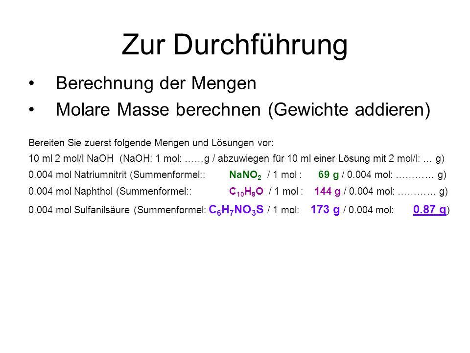 Zur Durchführung Berechnung der Mengen Molare Masse berechnen (Gewichte addieren) Bereiten Sie zuerst folgende Mengen und Lösungen vor: 10 ml 2 mol/l NaOH (NaOH: 1 mol: ……g / abzuwiegen für 10 ml einer Lösung mit 2 mol/l: … g) 0.004 mol Natriumnitrit (Summenformel:: NaNO 2 / 1 mol : 69 g / 0.004 mol: ………… g) 0.004 mol Naphthol (Summenformel:: C 10 H 8 O / 1 mol : 144 g / 0.004 mol: ………… g) 0.004 mol Sulfanilsäure (Summenformel: C 6 H 7 NO 3 S / 1 mol: 173 g / 0.004 mol: 0.87 g )