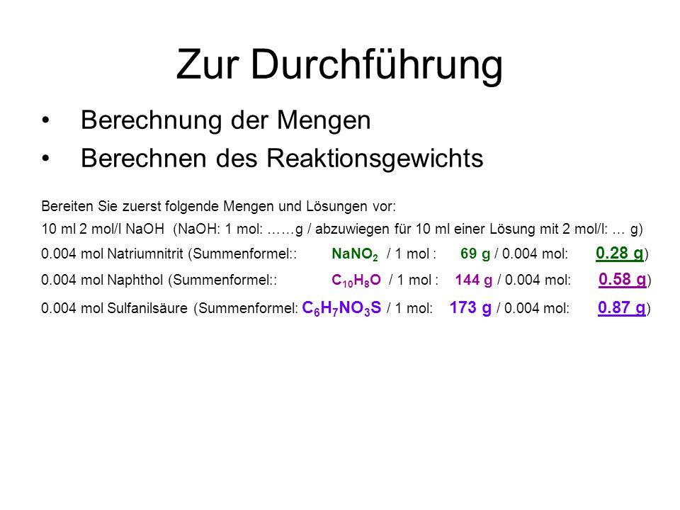 Zur Durchführung Berechnung der Mengen Berechnen des Reaktionsgewichts Bereiten Sie zuerst folgende Mengen und Lösungen vor: 10 ml 2 mol/l NaOH (NaOH: 1 mol: ……g / abzuwiegen für 10 ml einer Lösung mit 2 mol/l: … g) 0.004 mol Natriumnitrit (Summenformel:: NaNO 2 / 1 mol : 69 g / 0.004 mol: 0.28 g ) 0.004 mol Naphthol (Summenformel:: C 10 H 8 O / 1 mol : 144 g / 0.004 mol: 0.58 g ) 0.004 mol Sulfanilsäure (Summenformel: C 6 H 7 NO 3 S / 1 mol: 173 g / 0.004 mol: 0.87 g )