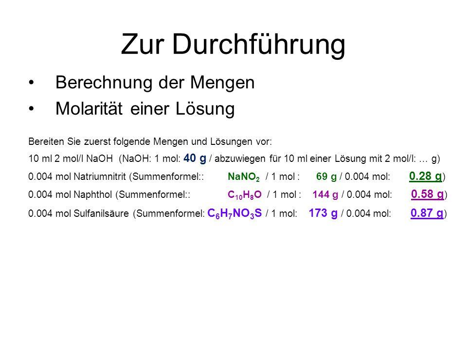 Zur Durchführung Berechnung der Mengen Molarität einer Lösung Bereiten Sie zuerst folgende Mengen und Lösungen vor: 10 ml 2 mol/l NaOH (NaOH: 1 mol: 40 g / abzuwiegen für 10 ml einer Lösung mit 2 mol/l: … g) 0.004 mol Natriumnitrit (Summenformel:: NaNO 2 / 1 mol : 69 g / 0.004 mol: 0.28 g ) 0.004 mol Naphthol (Summenformel:: C 10 H 8 O / 1 mol : 144 g / 0.004 mol: 0.58 g ) 0.004 mol Sulfanilsäure (Summenformel: C 6 H 7 NO 3 S / 1 mol: 173 g / 0.004 mol: 0.87 g )