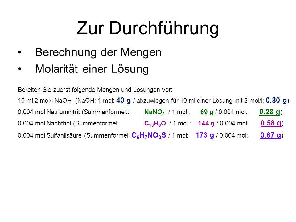 Zur Durchführung Berechnung der Mengen Molarität einer Lösung Bereiten Sie zuerst folgende Mengen und Lösungen vor: 10 ml 2 mol/l NaOH (NaOH: 1 mol: 40 g / abzuwiegen für 10 ml einer Lösung mit 2 mol/l: 0.80 g ) 0.004 mol Natriumnitrit (Summenformel:: NaNO 2 / 1 mol : 69 g / 0.004 mol: 0.28 g ) 0.004 mol Naphthol (Summenformel:: C 10 H 8 O / 1 mol : 144 g / 0.004 mol: 0.58 g ) 0.004 mol Sulfanilsäure (Summenformel: C 6 H 7 NO 3 S / 1 mol: 173 g / 0.004 mol: 0.87 g )
