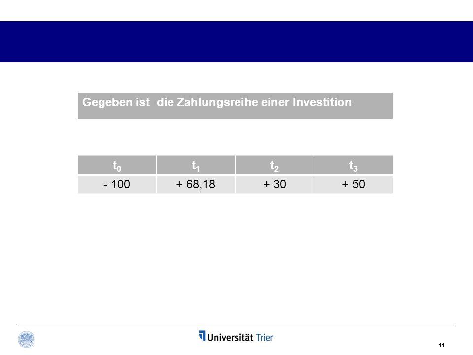 11 Gegeben ist die Zahlungsreihe einer Investition t0t0 t1t1 t2t2 t3t3 - 100+ 68,18+ 30+ 50