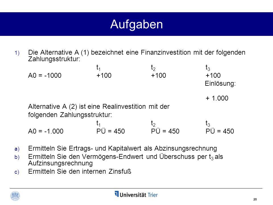 28 Aufgaben 1) Die Alternative A (1) bezeichnet eine Finanzinvestition mit der folgenden Zahlungsstruktur: t1t2t3t1t2t3 A0 = -1000+100+100+100 Einlösung: + 1.000 Alternative A (2) ist eine Realinvestition mit der folgenden Zahlungsstruktur: t1t2t3t1t2t3 A0 = -1.000PÜ = 450PÜ = 450PÜ = 450 a) Ermitteln Sie Ertrags- und Kapitalwert als Abzinsungsrechnung b) Ermitteln Sie den Vermögens-Endwert und Überschuss per t 3 als Aufzinsungsrechnung c) Ermitteln Sie den internen Zinsfuß