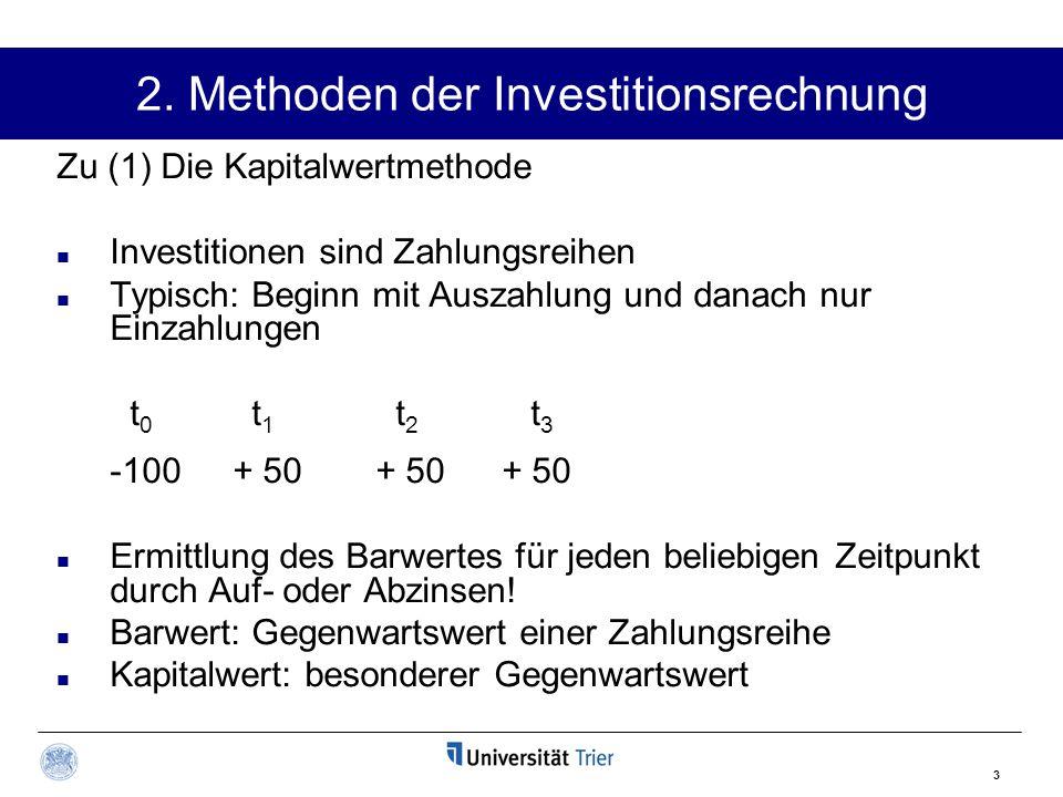 3 2. Methoden der Investitionsrechnung Zu (1) Die Kapitalwertmethode Investitionen sind Zahlungsreihen Typisch: Beginn mit Auszahlung und danach nur E