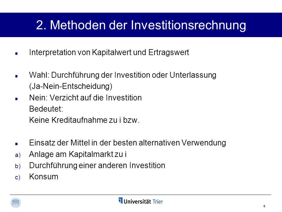 6 2. Methoden der Investitionsrechnung Interpretation von Kapitalwert und Ertragswert Wahl: Durchführung der Investition oder Unterlassung (Ja-Nein-En