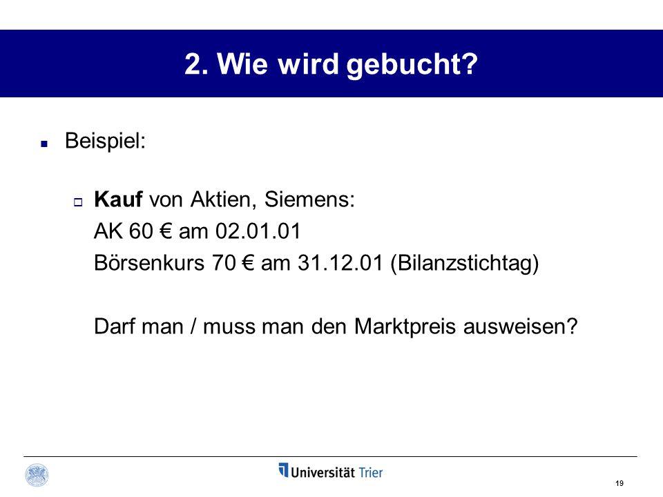 19 2. Wie wird gebucht? Beispiel:  Kauf von Aktien, Siemens: AK 60 € am 02.01.01 Börsenkurs 70 € am 31.12.01 (Bilanzstichtag) Darf man / muss man den