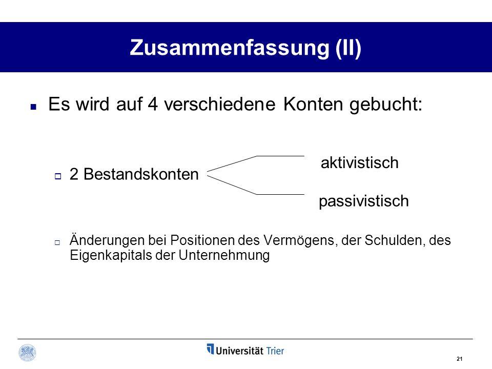 21 Zusammenfassung (II) Es wird auf 4 verschiedene Konten gebucht:  2 Bestandskonten  Änderungen bei Positionen des Vermögens, der Schulden, des Eig