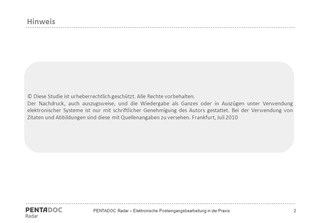 PENTADOC Radar – Elektronische Posteingangsbearbeitung in der Praxis Stichprobengrößen158 Unternehmen Zielgruppe IT-, Organisations- und ECM- Verantwortliche ErhebungsgebietDeutschland, Österreich, Schweiz ErhebungszeitraumMai – Juni 2010 Durchführung der Befragungen Online-Befragung Projektleitung/ Dokumentation Christoph Tylla, Analyst KontaktPENTADOC AG Kastor & Pollux Platz der Einheit 1 60327 Frankfurt am Main Deutschland Tel +49 (0) 69 975 03 482 Fax +49 (0) 69 975 03 200 E-Mailinfo @ pentadoc.com Webwww.pentadoc.com/shop 3 Umfragedurchführung