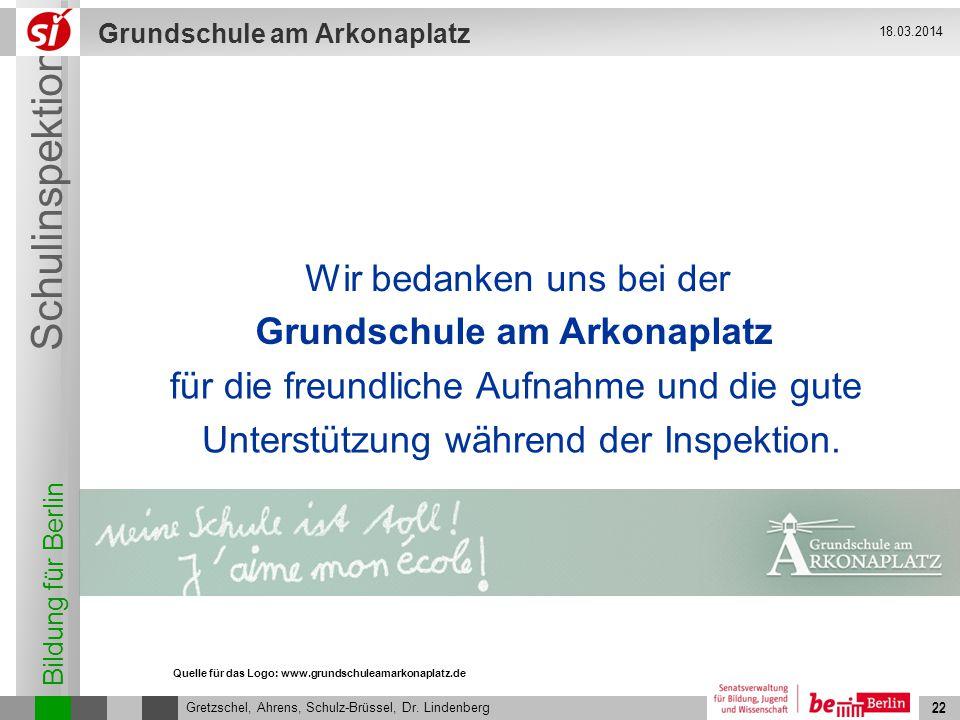 Bildung für Berlin Schulinspektion Grundschule am Arkonaplatz 22 Gretzschel, Ahrens, Schulz-Brüssel, Dr. Lindenberg 18.03.2014 22 für die freundliche