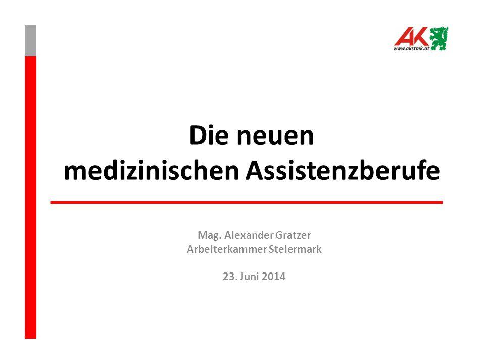Die neuen medizinischen Assistenzberufe Mag. Alexander Gratzer Arbeiterkammer Steiermark 23. Juni 2014