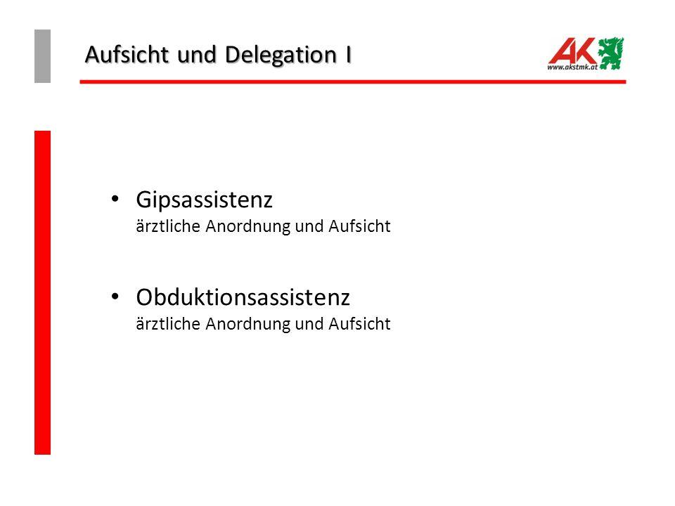 Aufsicht und Delegation I Gipsassistenz ärztliche Anordnung und Aufsicht Obduktionsassistenz ärztliche Anordnung und Aufsicht