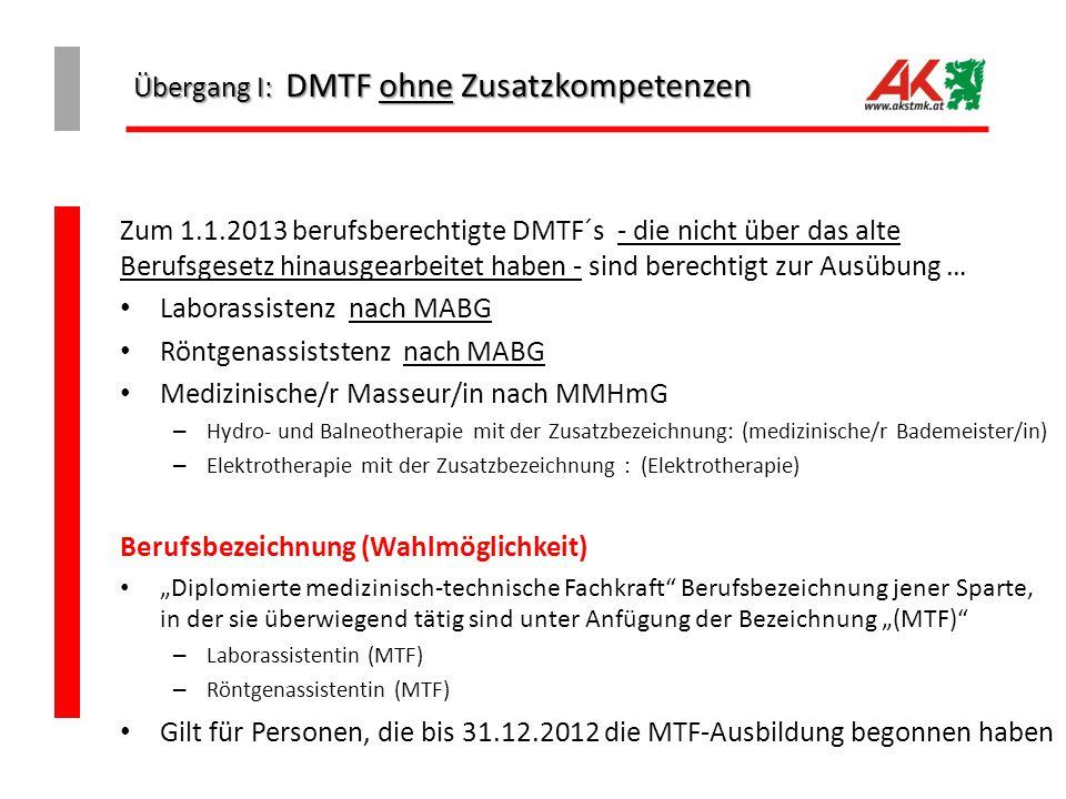 """Übergang I: DMTF ohne Zusatzkompetenzen Zum 1.1.2013 berufsberechtigte DMTF´s - die nicht über das alte Berufsgesetz hinausgearbeitet haben - sind berechtigt zur Ausübung … Laborassistenz nach MABG Röntgenassiststenz nach MABG Medizinische/r Masseur/in nach MMHmG – Hydro- und Balneotherapie mit der Zusatzbezeichnung: (medizinische/r Bademeister/in) – Elektrotherapie mit der Zusatzbezeichnung : (Elektrotherapie) Berufsbezeichnung (Wahlmöglichkeit) """"Diplomierte medizinisch-technische Fachkraft Berufsbezeichnung jener Sparte, in der sie überwiegend tätig sind unter Anfügung der Bezeichnung """"(MTF) – Laborassistentin (MTF) – Röntgenassistentin (MTF) Gilt für Personen, die bis 31.12.2012 die MTF-Ausbildung begonnen haben"""