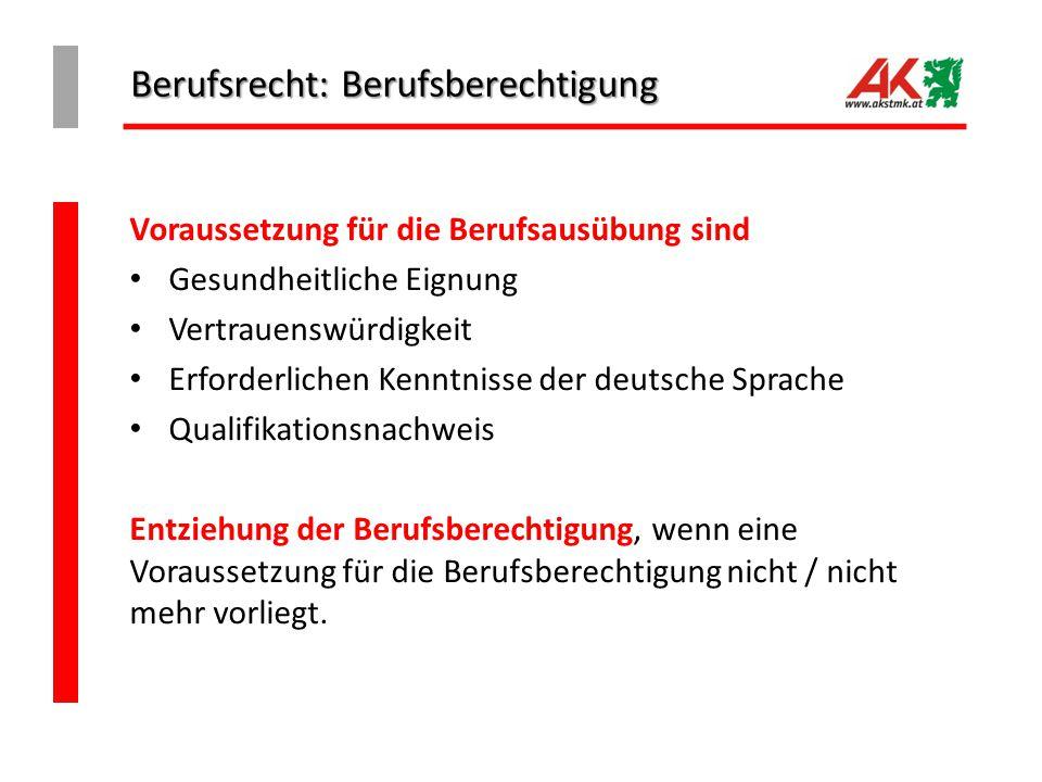 Berufsrecht: Berufsberechtigung Voraussetzung für die Berufsausübung sind Gesundheitliche Eignung Vertrauenswürdigkeit Erforderlichen Kenntnisse der deutsche Sprache Qualifikationsnachweis Entziehung der Berufsberechtigung, wenn eine Voraussetzung für die Berufsberechtigung nicht / nicht mehr vorliegt.