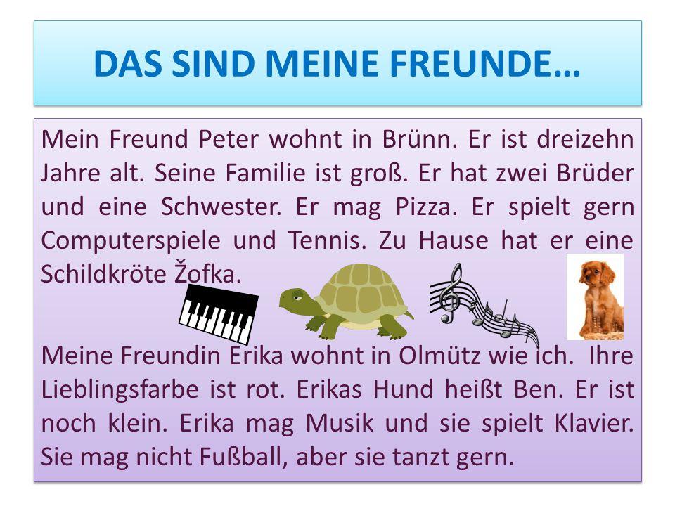 DAS SIND MEINE FREUNDE… Mein Freund Peter wohnt in Brünn. Er ist dreizehn Jahre alt. Seine Familie ist groß. Er hat zwei Brüder und eine Schwester. Er