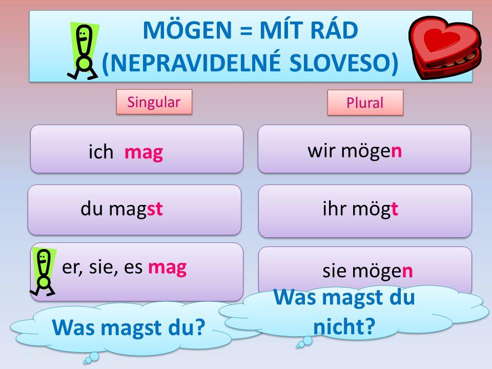 MÖGEN = MÍT RÁD (NEPRAVIDELNÉ SLOVESO) ich mag du magst er, sie, es mag wir mögen ihr mögt sie mögen Singular Plural Was magst du? Was magst du nicht?