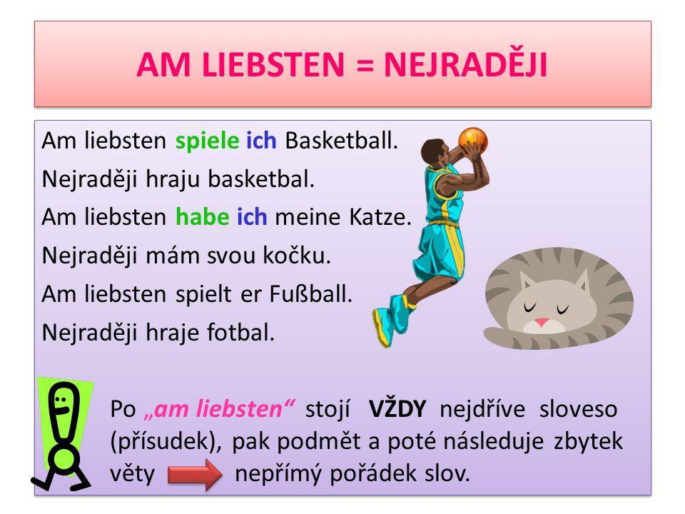 AM LIEBSTEN = NEJRADĚJI Am liebsten spiele ich Basketball. Nejraději hraju basketbal. Am liebsten habe ich meine Katze. Nejraději mám svou kočku. Am l