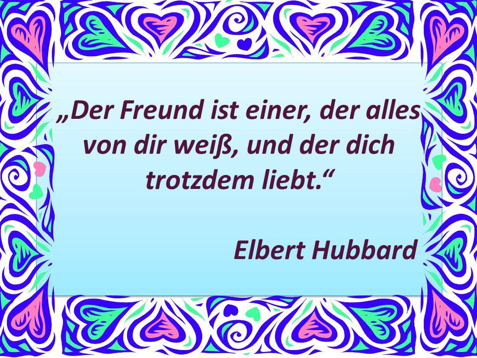 """""""Der Freund ist einer, der alles von dir weiß, und der dich trotzdem liebt."""" Elbert Hubbard """"Der Freund ist einer, der alles von dir weiß, und der dic"""