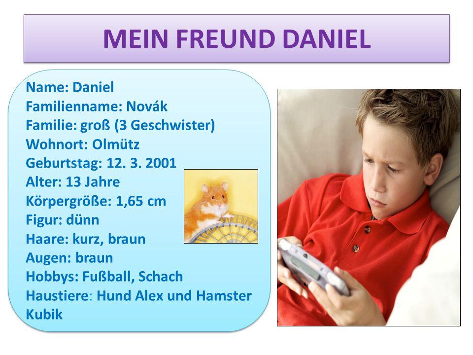 MEIN FREUND DANIEL Name: Daniel Familienname: Novák Familie: groß (3 Geschwister) Wohnort: Olmütz Geburtstag: 12. 3. 2001 Alter: 13 Jahre Körpergröße: