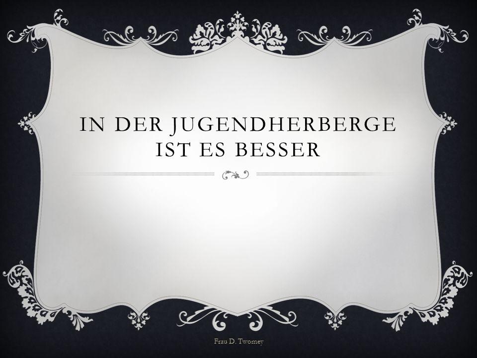 IN DER JUGENDHERBERGE IST ES BESSER Frau D. Twomey