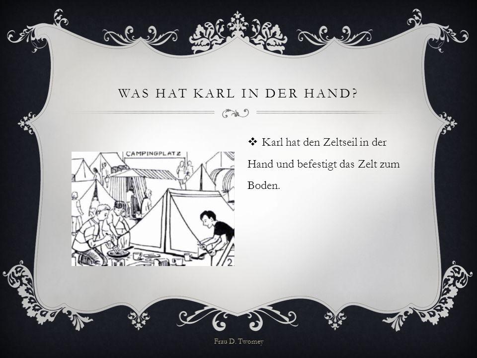 WAS HAT KARL IN DER HAND?  Karl hat den Zeltseil in der Hand und befestigt das Zelt zum Boden. Frau D. Twomey