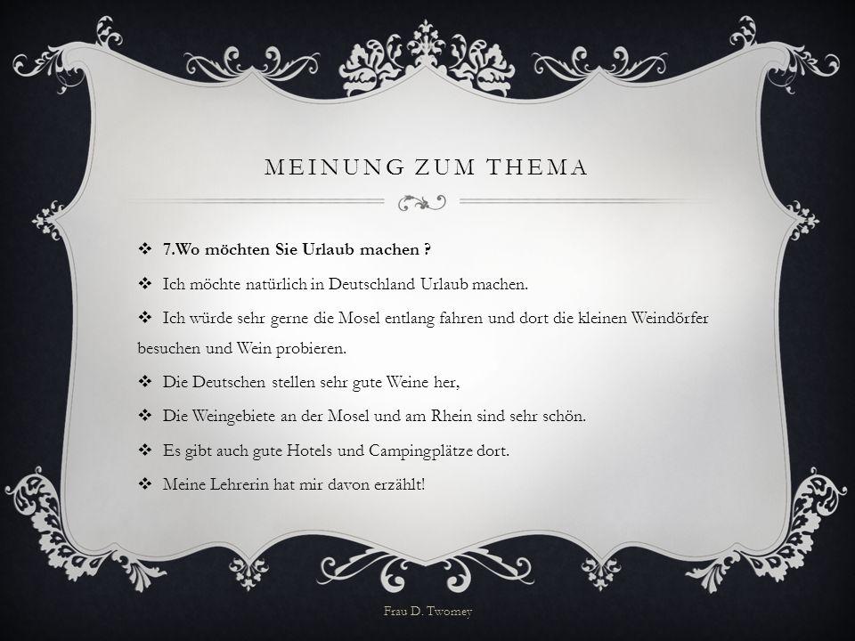 MEINUNG ZUM THEMA  7.Wo möchten Sie Urlaub machen ?  Ich möchte natürlich in Deutschland Urlaub machen.  Ich würde sehr gerne die Mosel entlang fah
