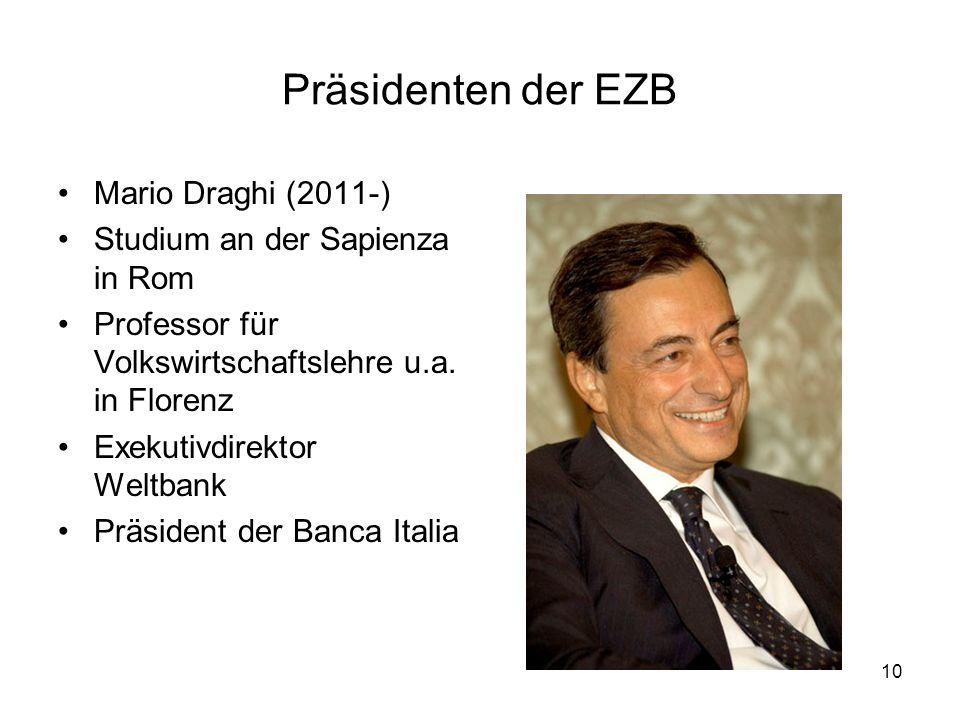 10 Präsidenten der EZB Mario Draghi (2011-) Studium an der Sapienza in Rom Professor für Volkswirtschaftslehre u.a. in Florenz Exekutivdirektor Weltba
