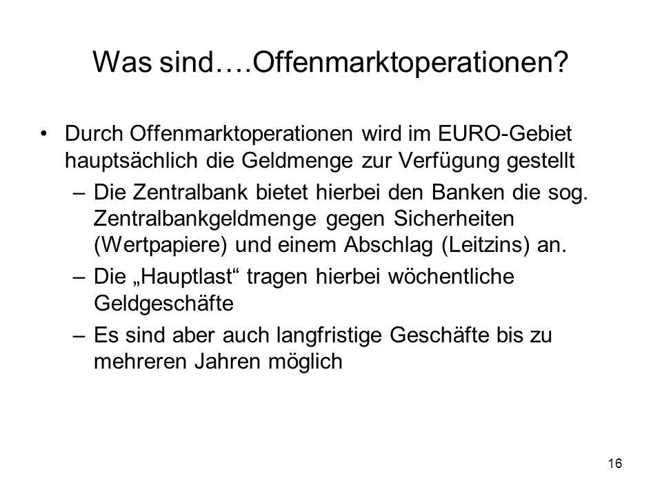 16 Was sind….Offenmarktoperationen? Durch Offenmarktoperationen wird im EURO-Gebiet hauptsächlich die Geldmenge zur Verfügung gestellt –Die Zentralban