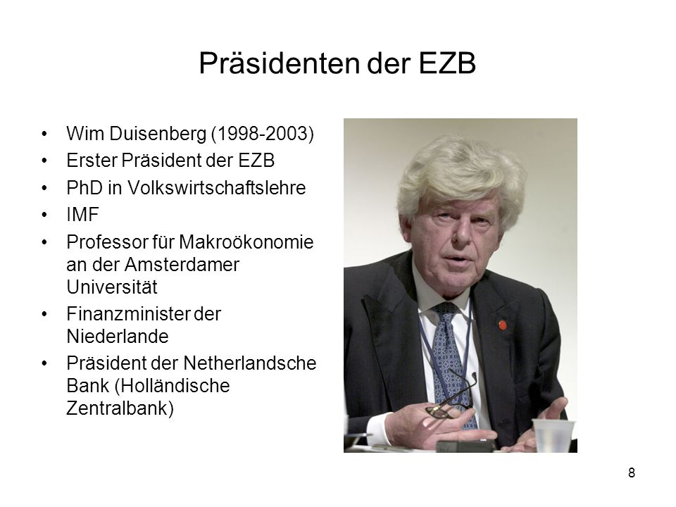 8 Präsidenten der EZB Wim Duisenberg (1998-2003) Erster Präsident der EZB PhD in Volkswirtschaftslehre IMF Professor für Makroökonomie an der Amsterda
