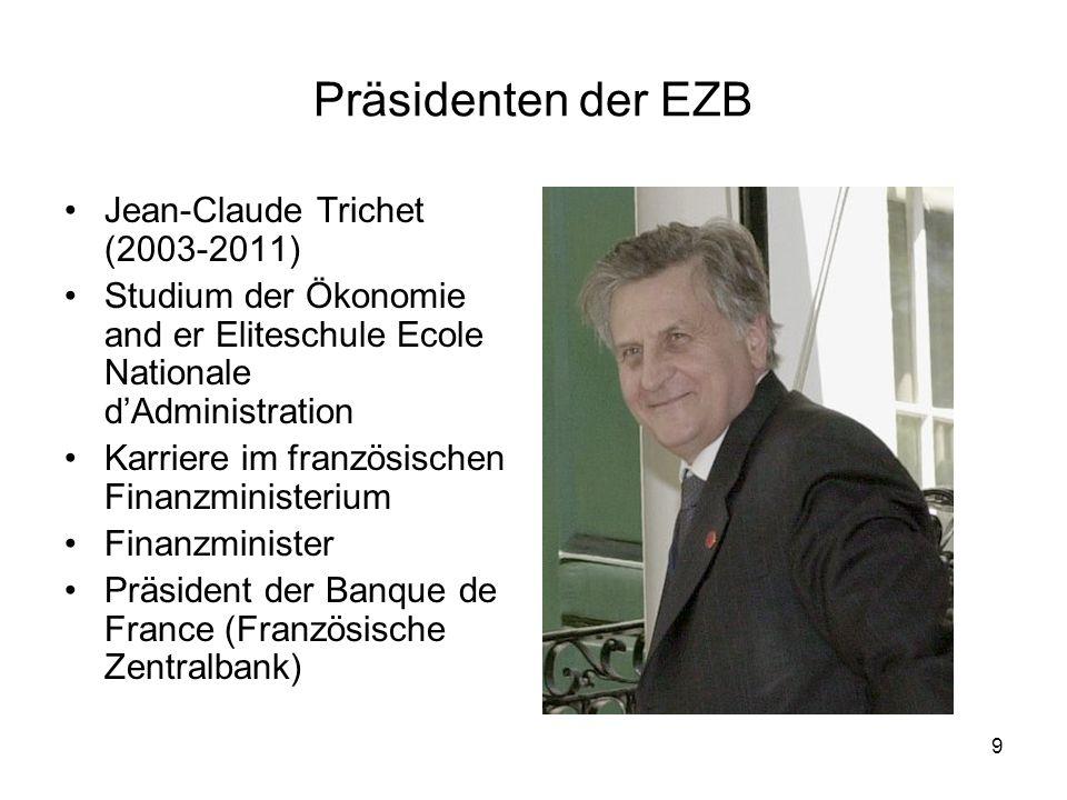 9 Präsidenten der EZB Jean-Claude Trichet (2003-2011) Studium der Ökonomie and er Eliteschule Ecole Nationale d'Administration Karriere im französisch