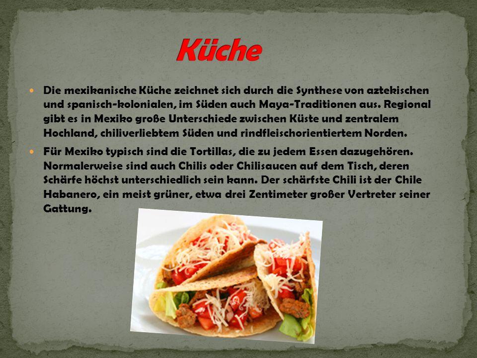 Die mexikanische Küche zeichnet sich durch die Synthese von aztekischen und spanisch-kolonialen, im Süden auch Maya-Traditionen aus. Regional gibt es