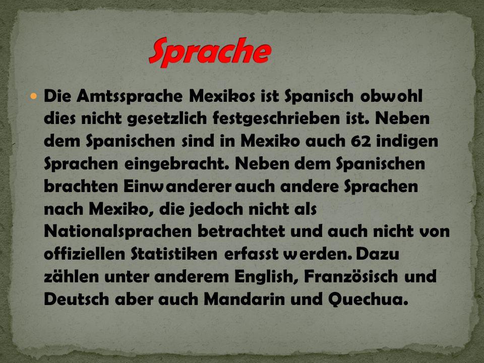 Die Amtssprache Mexikos ist Spanisch obwohl dies nicht gesetzlich festgeschrieben ist. Neben dem Spanischen sind in Mexiko auch 62 indigen Sprachen ei