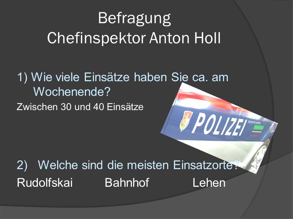 Befragung Chefinspektor Anton Holl 1) Wie viele Einsätze haben Sie ca. am Wochenende? Zwischen 30 und 40 Einsätze 2) Welche sind die meisten Einsatzor