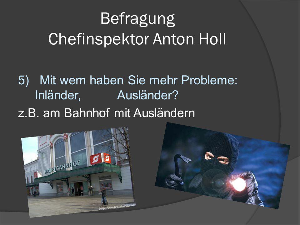 Befragung Chefinspektor Anton Holl 5) Mit wem haben Sie mehr Probleme: Inländer, Ausländer? z.B. am Bahnhof mit Ausländern