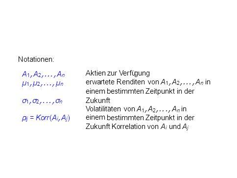 Notationen: A 1, A 2,..., A n µ 1, µ 2,..., µ n Aktien zur Verfu ¨ gung erwartete Renditen von A 1, A 2,..., A n in einem bestimmten Zeitpunkt in der