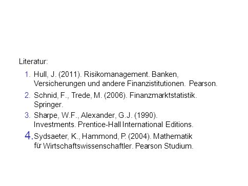 Literatur: 1.Hull, J. (2011). Risikomanagement. Banken, Versicherungen und andere Finanzistitutionen. Pearson. 2.Schnid, F., Trede, M. (2006). Finanzm