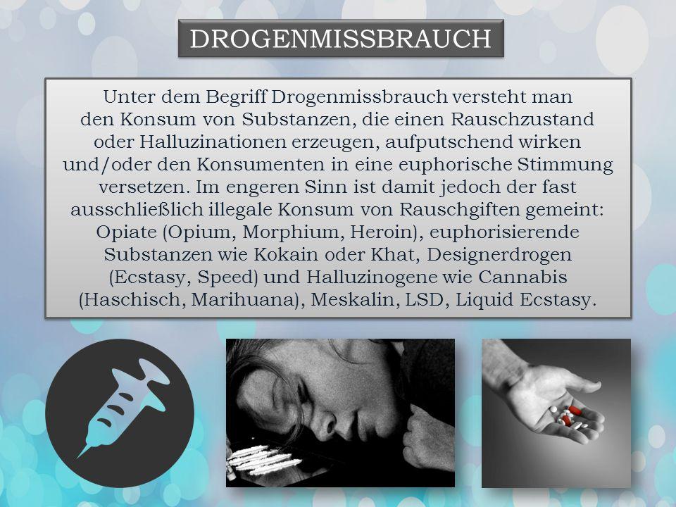 DROGENMISSBRAUCH Unter dem Begriff Drogenmissbrauch versteht man den Konsum von Substanzen, die einen Rauschzustand oder Halluzinationen erzeugen, auf