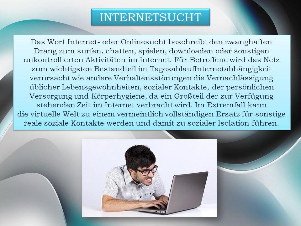 INTERNETSUCHT Das Wort Internet- oder Onlinesucht beschreibt den zwanghaften Drang zum surfen, chatten, spielen, downloaden oder sonstigen unkontrolli
