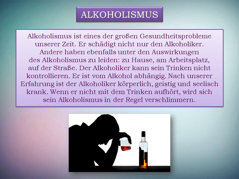 ALKOHOLISMUS Alkoholismus ist eines der großen Gesundheitsprobleme unserer Zeit. Er schädigt nicht nur den Alkoholiker. Andere haben ebenfalls unter d