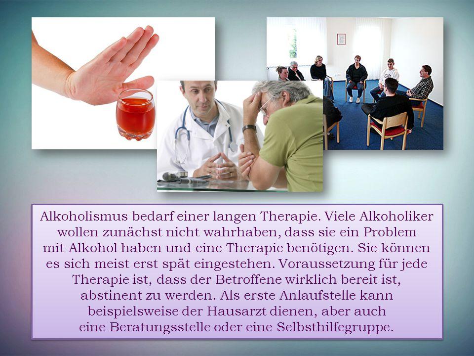 Alkoholismus bedarf einer langen Therapie. Viele Alkoholiker wollen zunächst nicht wahrhaben, dass sie ein Problem mit Alkohol haben und eine Therapie
