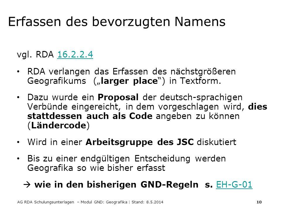 AG RDA Schulungsunterlagen – Modul GND: Geografika | Stand: 8.5.2014 10 Erfassen des bevorzugten Namens vgl. RDA 16.2.2.416.2.2.4 RDA verlangen das Er