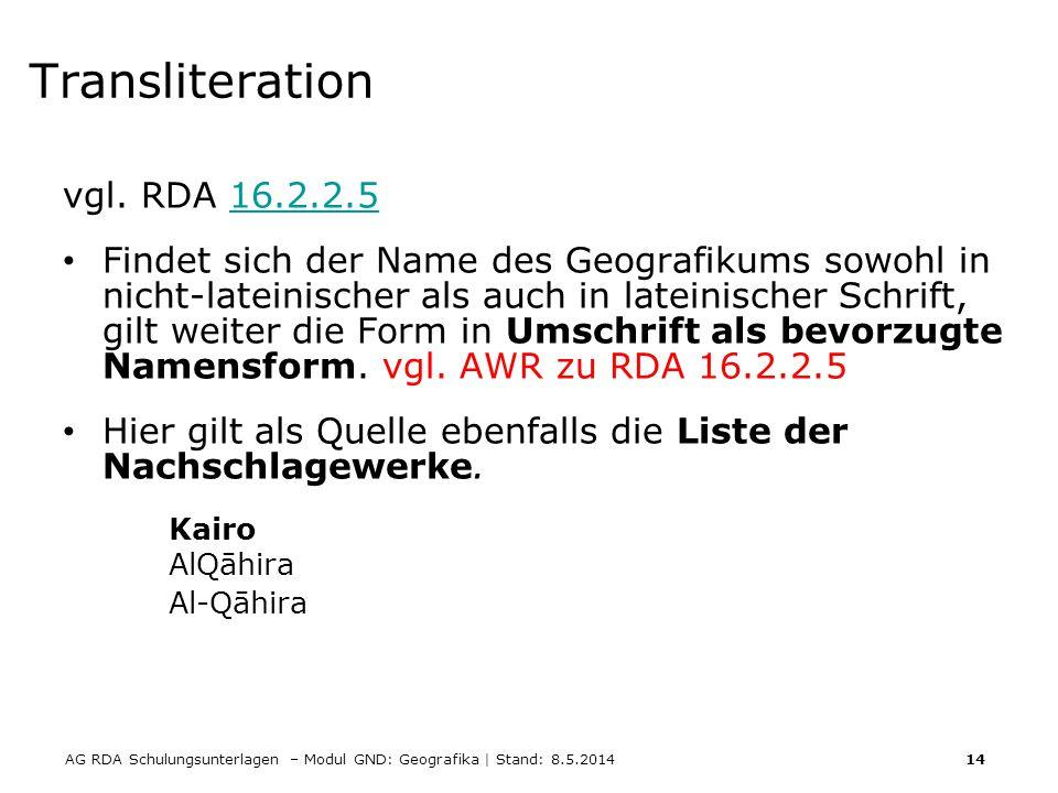 AG RDA Schulungsunterlagen – Modul GND: Geografika | Stand: 8.5.2014 14 Transliteration vgl. RDA 16.2.2.516.2.2.5 Findet sich der Name des Geografikum